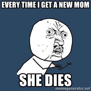 Y U No - every time i get a new mom she dies