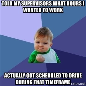 Success Kid - Told my supervisors what hours I wanted to work Actually got scheduled to drive during that timeframe