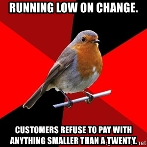 Retail Robin - Running low on change. Customers refuse to pay with anything smaller than a twenty.