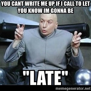 """dr. evil quotation marks - You cant write me up if i call to let you know im gonna be """"LATE"""""""