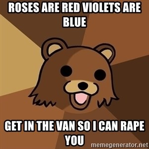 Pedobear - Roses are red Violets are blue Get in the van so I can rape you