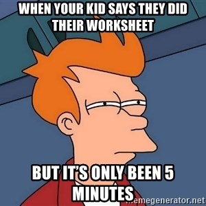 Futurama Fry - When your kid says they did their worksheet But it's only been 5 minutes