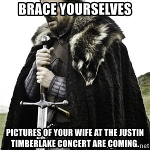 Brace Yourselves.  John is turning 21. - Brace yourselves Pictures of your wife at the Justin Timberlake concert are coming.