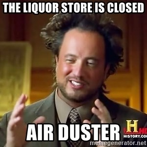 Ancient Aliens - The liquor store is closed Air duster