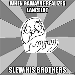 Whyyy??? - When Gawayne Realizes Lancelot Slew His brothers