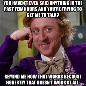 Willy Wonka - You haven't even said anything in the past few hours and you're trying to get me to talk? Remind me how that works because honestly that doesn't work at all.