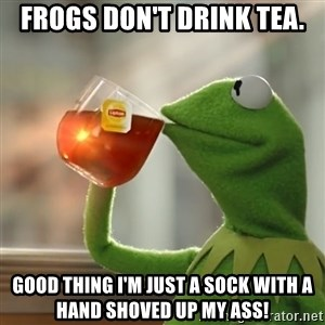 Kermit The Frog Drinking Tea - Frogs don't drink tea. good thing i'm just a sock with a hand shoved up my ass!