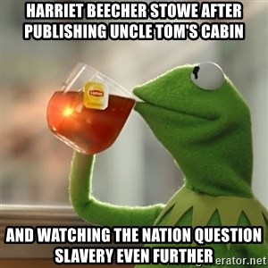 Kermit The Frog Drinking Tea - Harriet beecher stowe after publishing Uncle tom's cabin and watching the nation question slavery even further