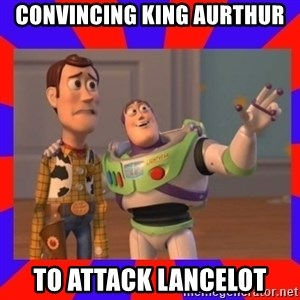 Everywhere - Convincing King Aurthur to attack Lancelot