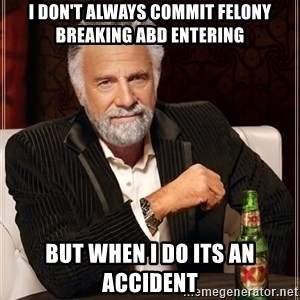 The Most Interesting Man In The World - I don't always commit felony breaking abd entering  but when I do its an accident
