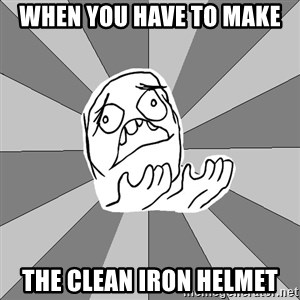 Whyyy??? - When you have to make the clean iron helmet