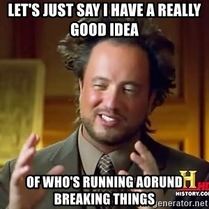 Ancient Aliens - let's just say I have a really good idea of who's running aorund breaking things