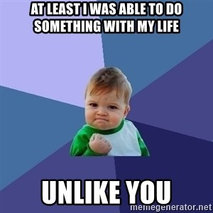 Success Kid - At least i was able to do something with my life unlike you