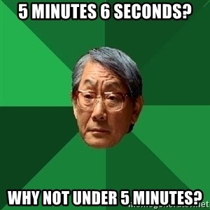 High Expectations Asian Father - 5 minutes 6 seconds? Why not under 5 minutes?