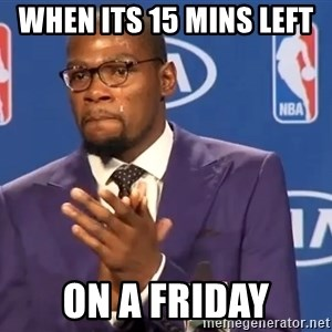KD you the real mvp f - When its 15 mins left  on a friday