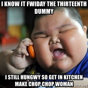 fat chinese kid - I know it fwiday the thirteenth dummy i still hungwy so get in kitchen make chop chop womaN