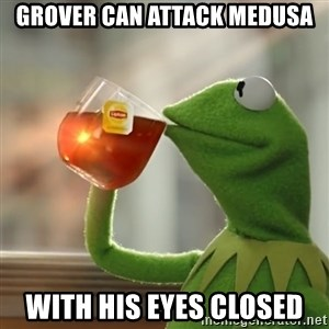 Kermit The Frog Drinking Tea - Grover can attack medusa With his eyes closed