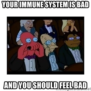 Your X is bad and You should feel bad - Your immune system is bad And you should feel bad