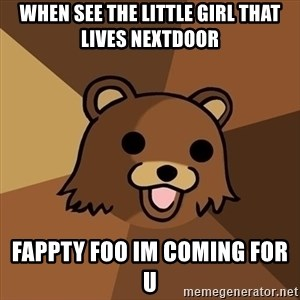 Pedobear - when see the little girl that lives nextdoor fappty foo im coming for u