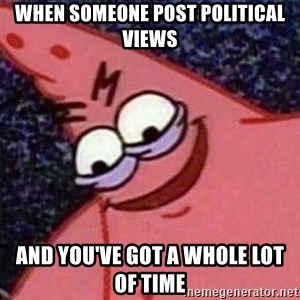 Evil patrick125 - when someone post political views and you've got a whole lot of time