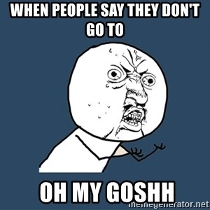Y U No - when people say they don't go to   oh my goshh