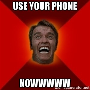 Angry Arnold - USE YOUR PHONE NOWWWWW