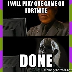 ill just wait here - I will play one game on fortnite done