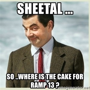 MR bean - Sheetal ... So ..where is the cake for Ramp 13 ?