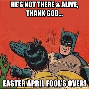 batman slap robin - He's not there & alive,    thank god... easter april fool's over!