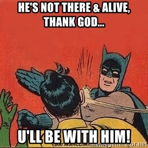 batman slap robin - he's not there & alive, thank god... u'll be with him!