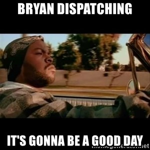 Ice Cube- Today was a Good day - Bryan dispatching It's gonna be a good day