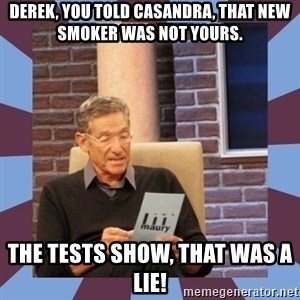 maury povich lol - Derek, you told Casandra, that new smoker was not yours. The tests show, that was a lie!