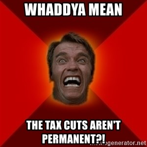Angry Arnold - Whaddya mean The tax cuts aren't permanent?!