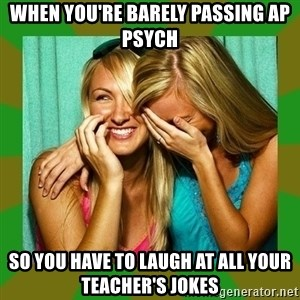 Laughing Girls  - when you're barely passing ap psych so you have to laugh at all your teacher's jokes
