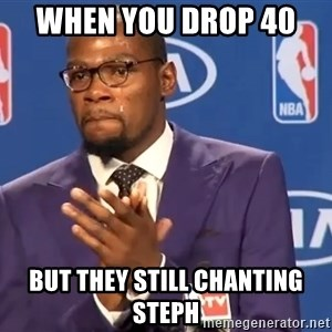 KD you the real mvp f - when you drop 40  but they still chanting steph