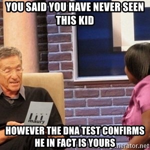 Maury Lie Detector - you said you have never seen this kid however the dna test confirms he in fact is yours