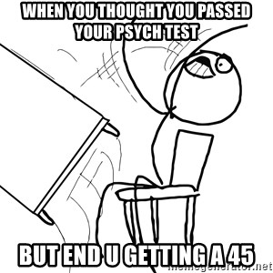 Desk Flip Rage Guy - when you thought you passed your Psych test but end u getting a 45