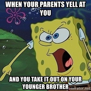 Screaming Spongebob - When your parents yell at you and you take it out on your younger brother