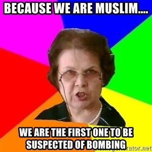 teacher - because we are muslim.... we are the first one to be suspected of bombing