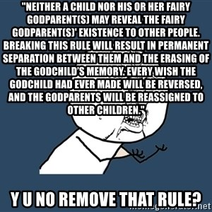 "Y U No - ""Neither a child nor his or her fairy godparent(s) may reveal the fairy godparent(s)' existence to other people. Breaking this rule will result in permanent separation between them and the erasing of the godchild's memory. Every wish the godchild had ever made will be reversed, and the godparents will be reassigned to other children."" Y U NO REMOVE THAT RULE?"