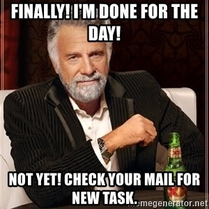 The Most Interesting Man In The World - Finally! I'm done for the day!  Not Yet! Check your mail for new task.