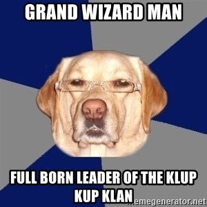Racist Dog - grand wizard man full born leader of the klup kup klan