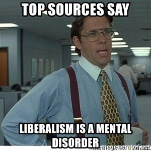 Yeah If You Could Just - Top sources say liberalism is a mental disorder