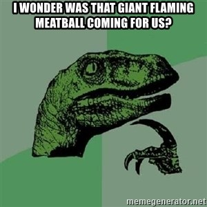 Philosoraptor - I wonder was that giant flaming meatball coming for us?