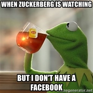 Kermit The Frog Drinking Tea - When Zuckerberg is watching but I don't have a FaceBook