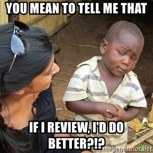 Skeptical 3rd World Kid - You Mean to tell me that If I Review, I'd Do better?!?