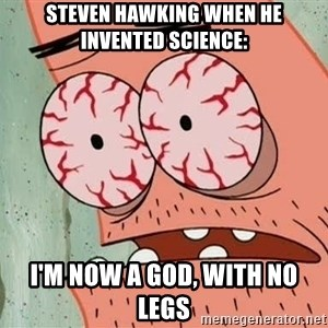 Patrick - steven hawking when he invented science: i'm now a god, with no legs