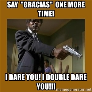 "say what one more time - Say  ""gracias""  one more time! I dare you! I double Dare you!!!"