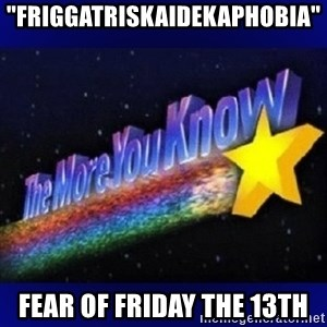 "The more you know - ""friggatriskaidekaphobia"" Fear of Friday the 13th"
