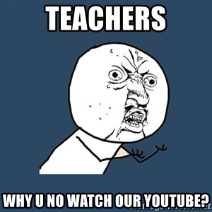 Y U No - teachers why u no watch our youtube?